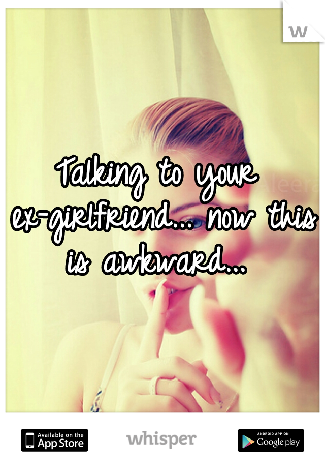 Talking to your ex-girlfriend... now this is awkward...