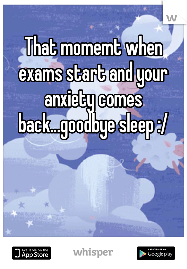 That momemt when exams start and your anxiety comes back...goodbye sleep :/
