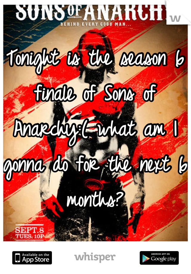 Tonight is the season 6 finale of Sons of Anarchy:( what am I gonna do for the next 6 months?