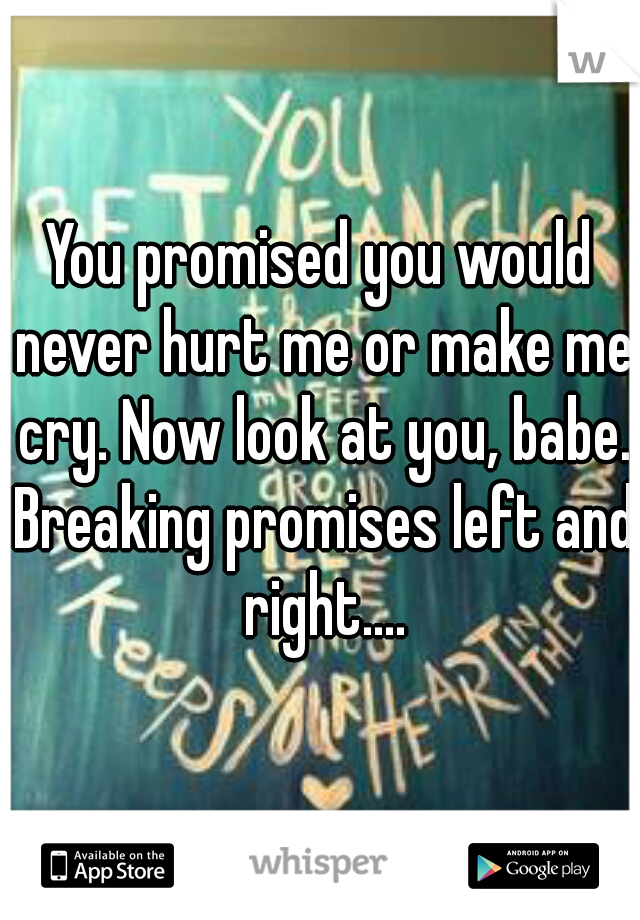 You promised you would never hurt me or make me cry. Now look at you, babe. Breaking promises left and right....