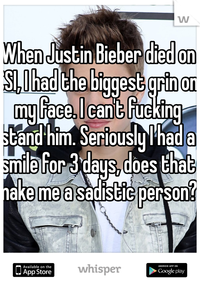 When Justin Bieber died on CSI, I had the biggest grin on my face. I can't fucking stand him. Seriously I had a smile for 3 days, does that make me a sadistic person?