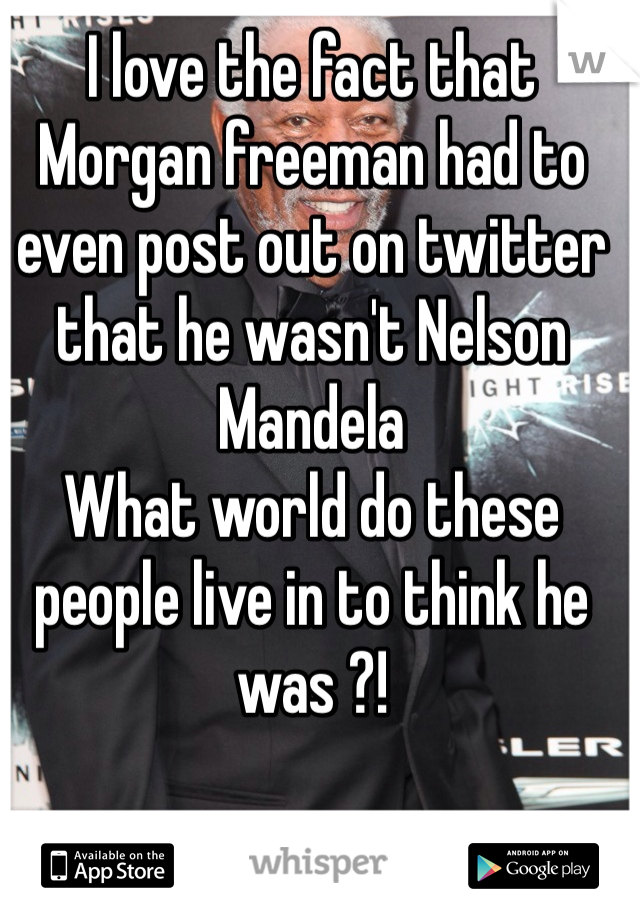 I love the fact that Morgan freeman had to even post out on twitter that he wasn't Nelson Mandela What world do these people live in to think he was ?!