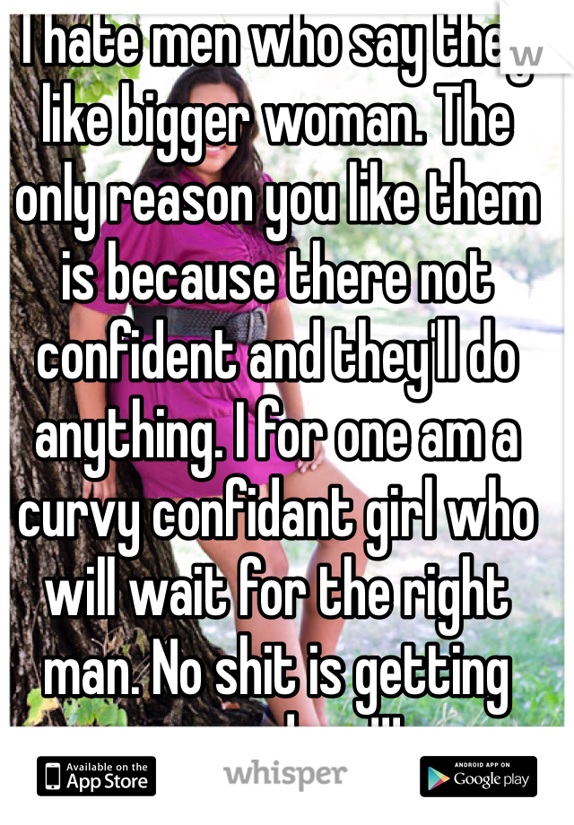 I hate men who say they like bigger woman. The only reason you like them is because there not confident and they'll do anything. I for one am a curvy confidant girl who will wait for the right man. No shit is getting passed me!!!
