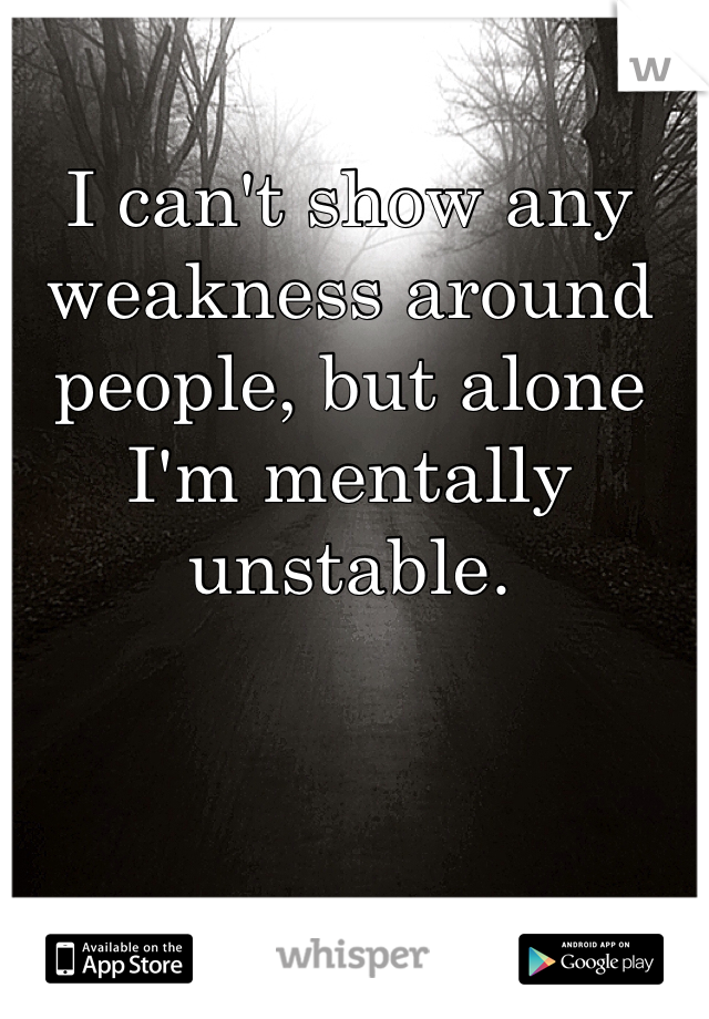 I can't show any weakness around people, but alone I'm mentally unstable.