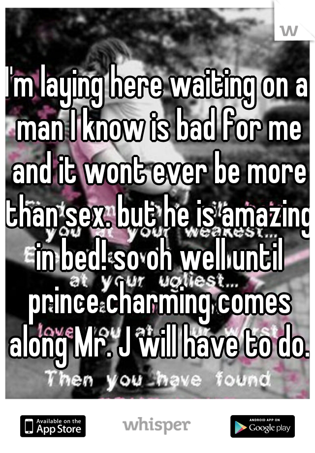 I'm laying here waiting on a man I know is bad for me and it wont ever be more than sex. but he is amazing in bed! so oh well until prince charming comes along Mr. J will have to do.