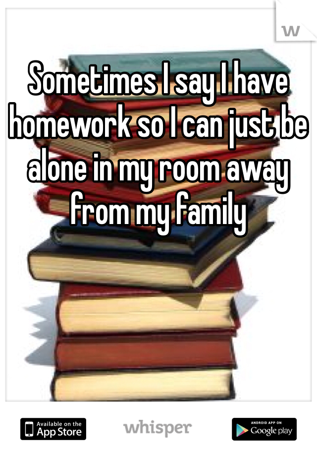 Sometimes I say I have homework so I can just be alone in my room away from my family