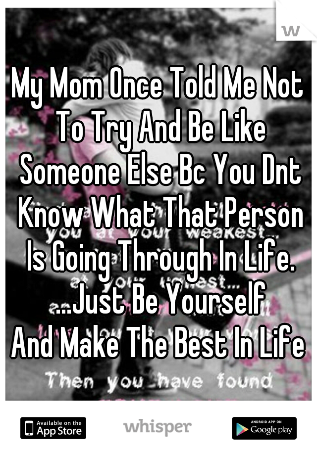 My Mom Once Told Me Not To Try And Be Like Someone Else Bc You Dnt Know What That Person Is Going Through In Life. ...Just Be Yourself And Make The Best In Life