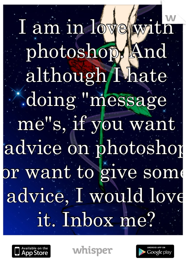 """I am in love with photoshop. And although I hate doing """"message me""""s, if you want advice on photoshop or want to give some advice, I would love it. Inbox me?"""