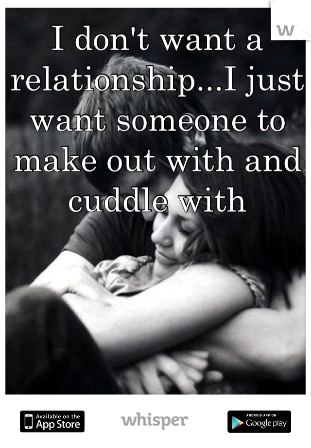 I don't want a relationship...I just want someone to make out with and cuddle with