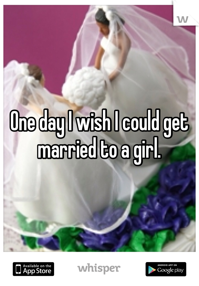 One day I wish I could get married to a girl.