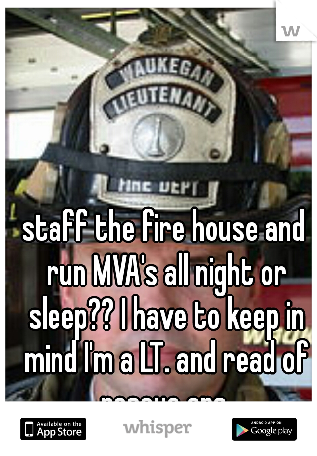 staff the fire house and run MVA's all night or sleep?? I have to keep in mind I'm a LT. and read of rescue ops.