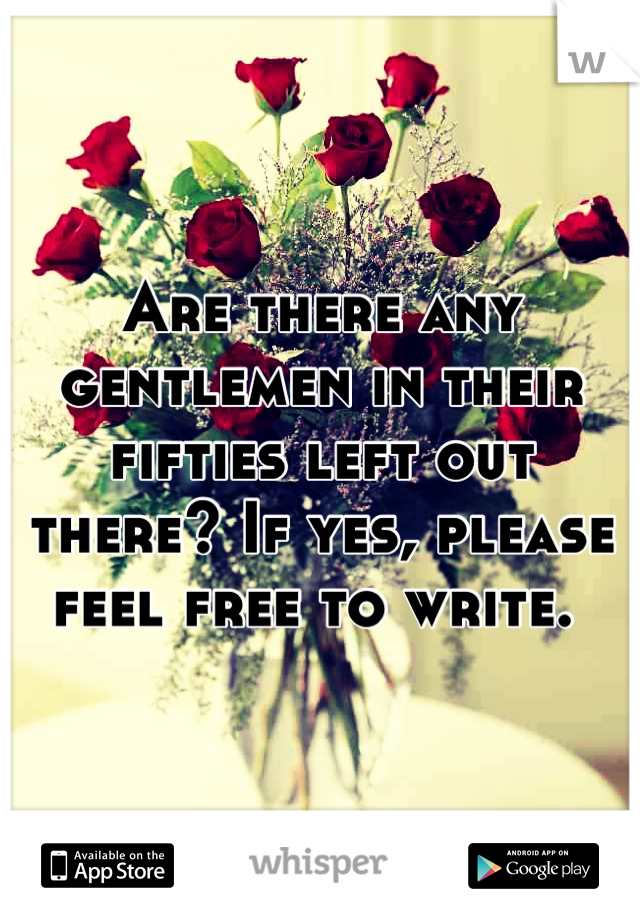 Are there any gentlemen in their fifties left out there? If yes, please feel free to write.