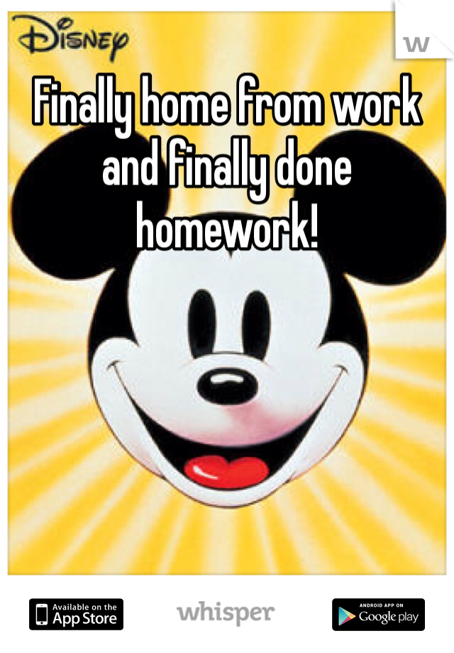 Finally home from work and finally done homework!