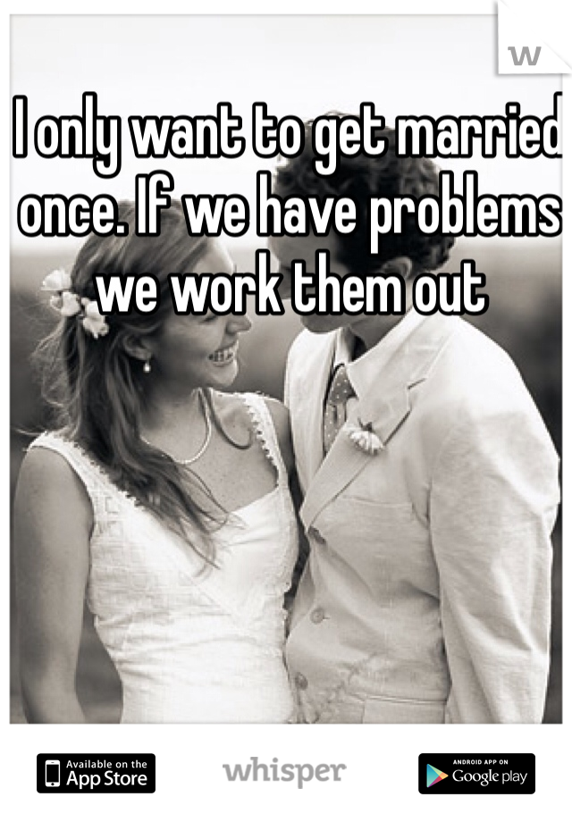 I only want to get married once. If we have problems we work them out