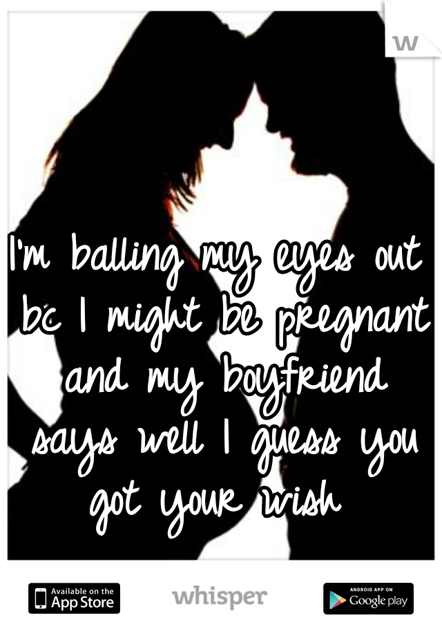 I'm balling my eyes out bc I might be pregnant and my boyfriend says well I guess you got your wish