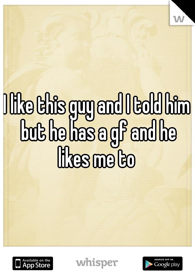 I like this guy and I told him but he has a gf and he likes me to