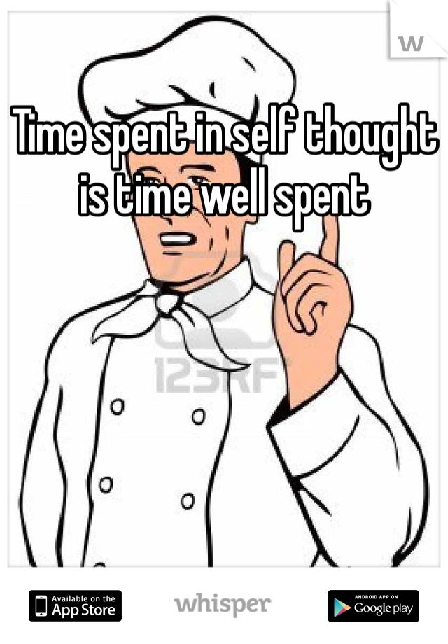 Time spent in self thought is time well spent