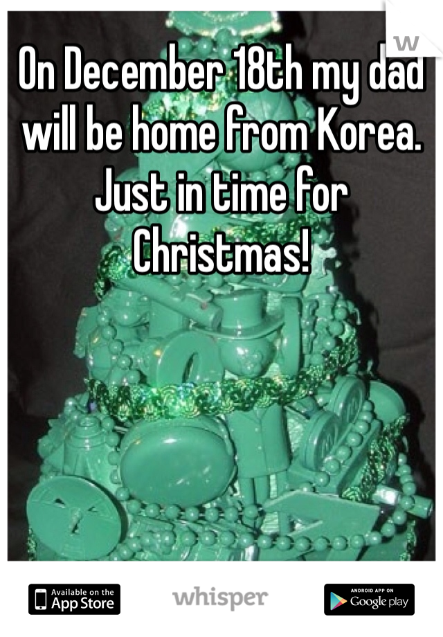 On December 18th my dad will be home from Korea. Just in time for Christmas!