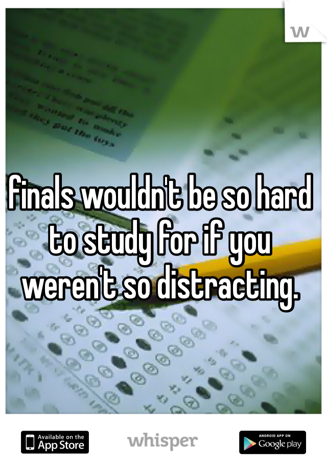 finals wouldn't be so hard to study for if you weren't so distracting.