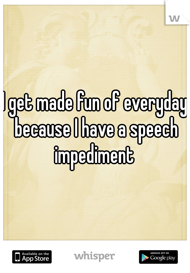 I get made fun of everyday because I have a speech impediment