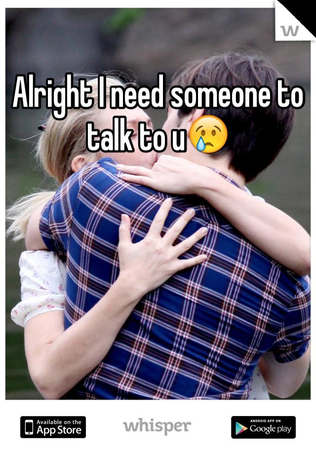 Alright I need someone to talk to u😢