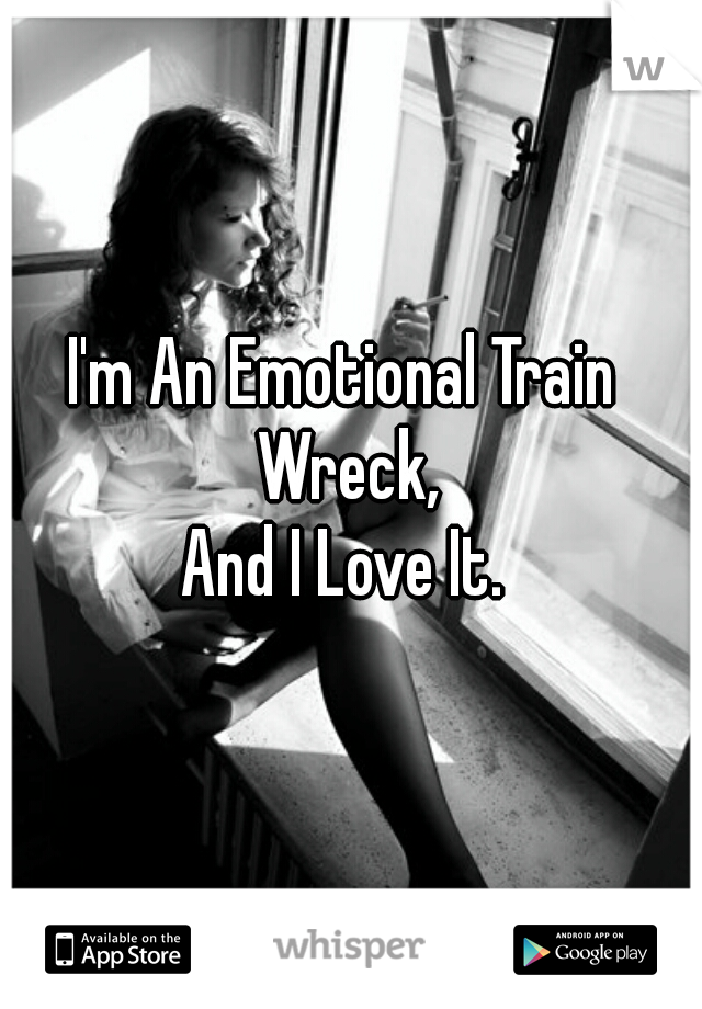 I'm An Emotional Train Wreck, And I Love It.