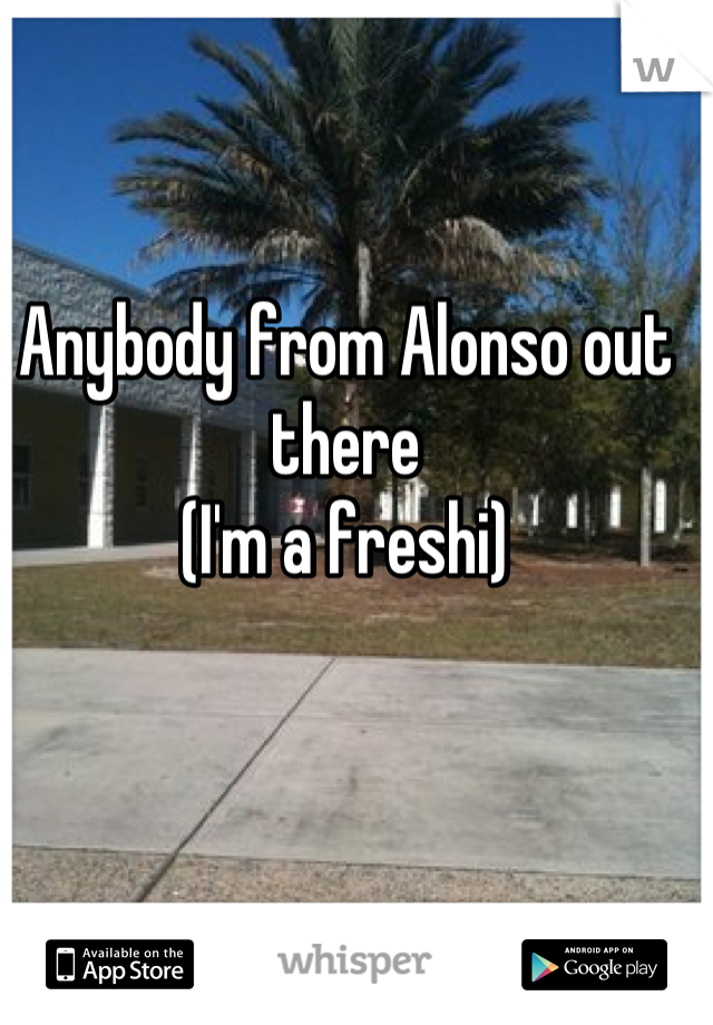 Anybody from Alonso out there (I'm a freshi)