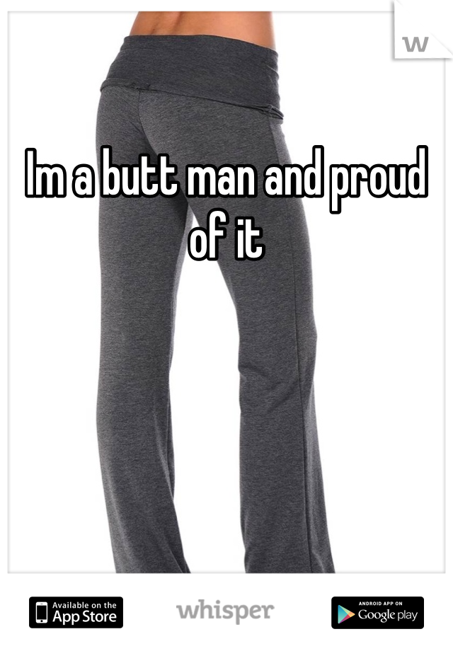 Im a butt man and proud of it