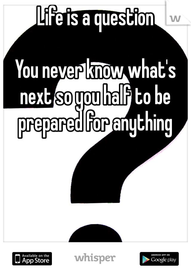 Life is a question  You never know what's next so you half to be prepared for anything