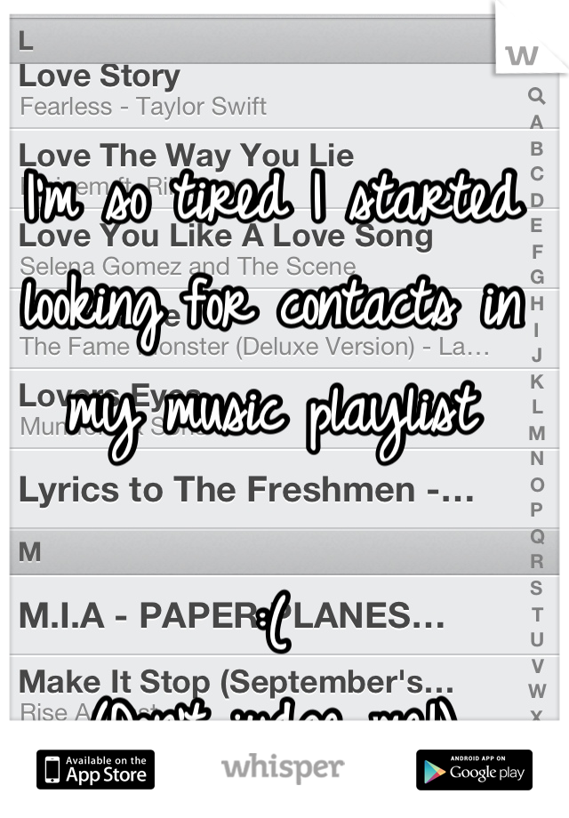 I'm so tired I started looking for contacts in my music playlist   :( (Don't judge me!)
