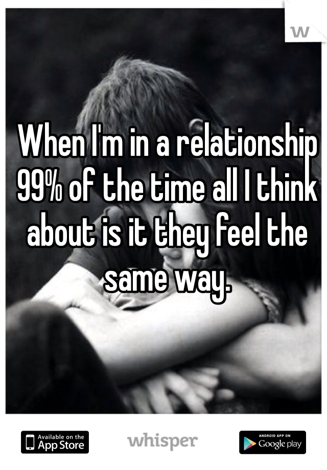 When I'm in a relationship 99% of the time all I think about is it they feel the same way.