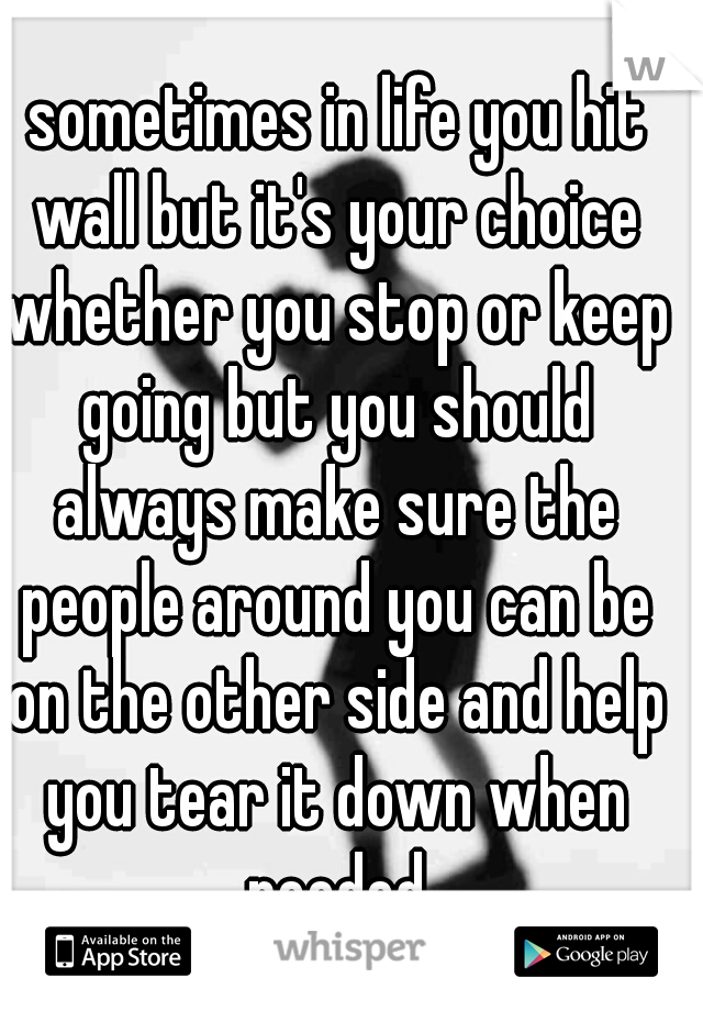 sometimes in life you hit wall but it's your choice whether you stop or keep going but you should always make sure the people around you can be on the other side and help you tear it down when needed