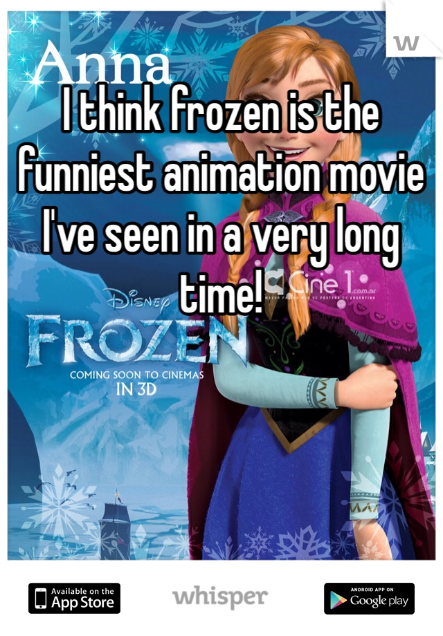 I think frozen is the funniest animation movie I've seen in a very long time!
