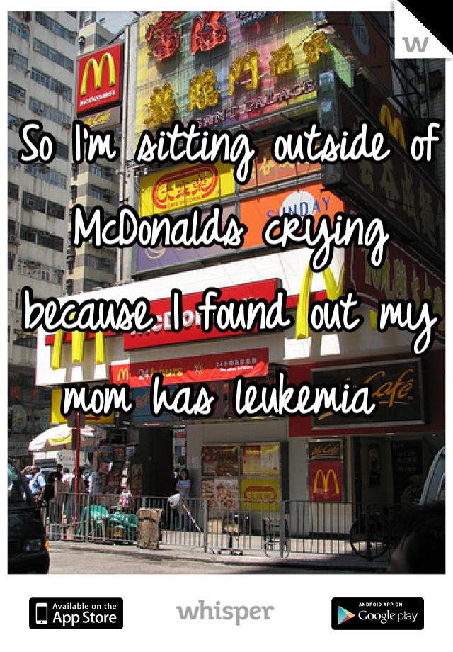 So I'm sitting outside of McDonalds crying because I found out my mom has leukemia