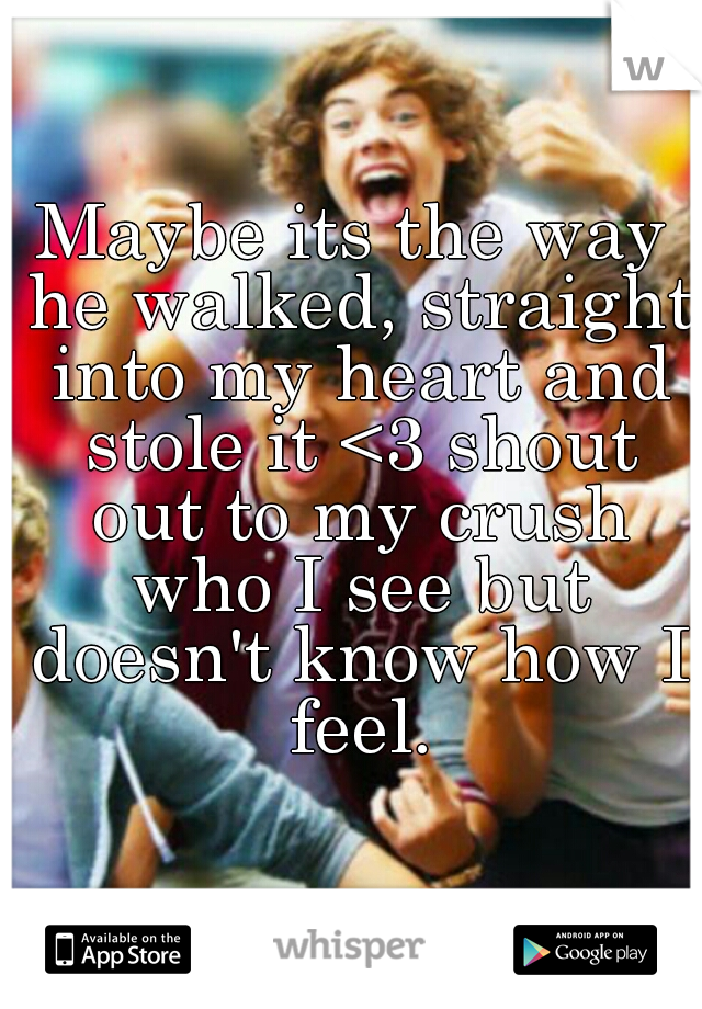 Maybe its the way he walked, straight into my heart and stole it <3 shout out to my crush who I see but doesn't know how I feel.