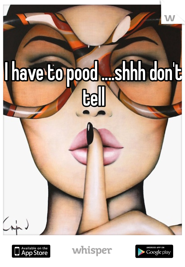 I have to pood ....shhh don't tell