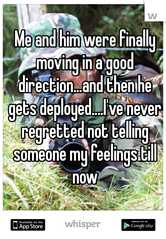 Me and him were finally moving in a good direction...and then he gets deployed....I've never regretted not telling someone my feelings till now
