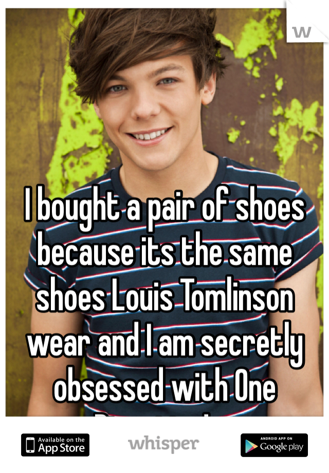 I bought a pair of shoes because its the same shoes Louis Tomlinson wear and I am secretly obsessed with One Direction! :p