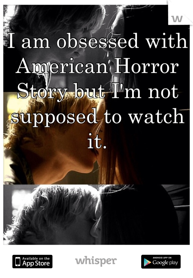 I am obsessed with American Horror Story but I'm not supposed to watch it.