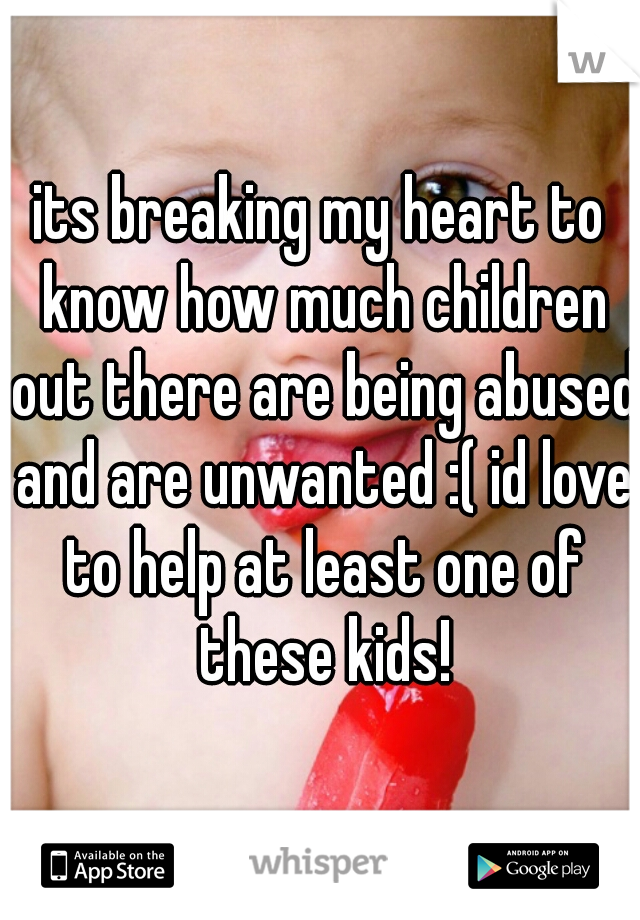 its breaking my heart to know how much children out there are being abused and are unwanted :( id love to help at least one of these kids!