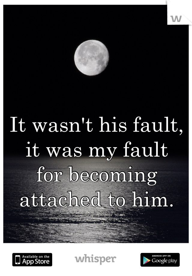 It wasn't his fault, it was my fault  for becoming attached to him.