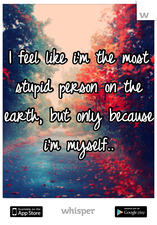I feel like i'm the most stupid person on the earth, but only because i'm myself..