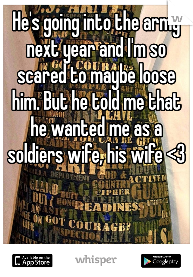 He's going into the army next year and I'm so scared to maybe loose him. But he told me that he wanted me as a soldiers wife, his wife <3