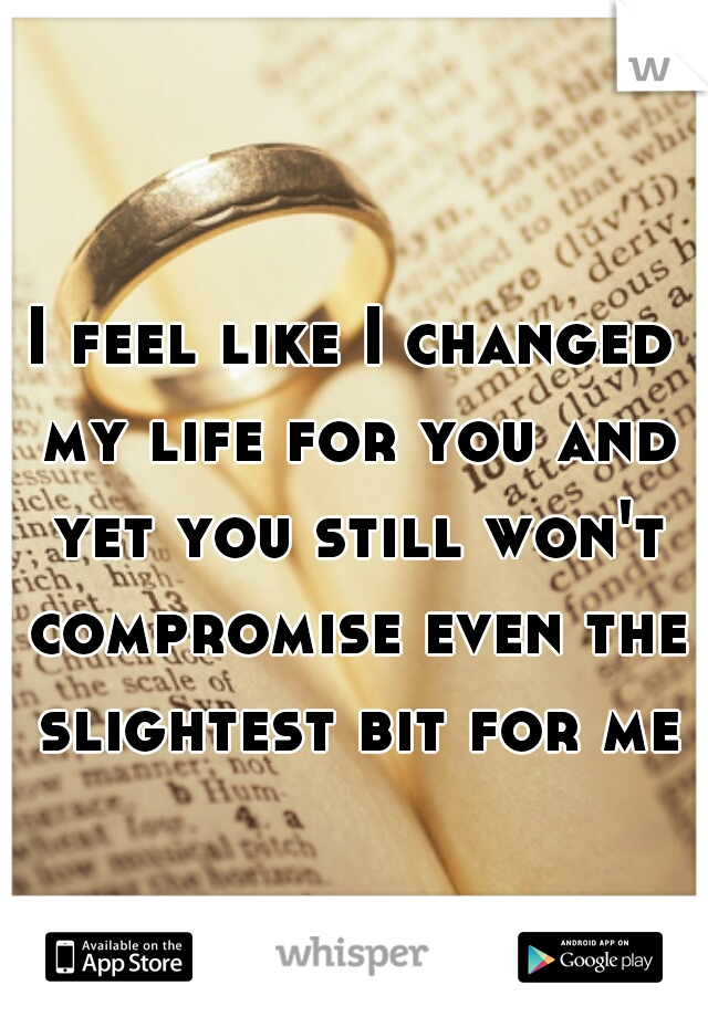I feel like I changed my life for you and yet you still won't compromise even the slightest bit for me
