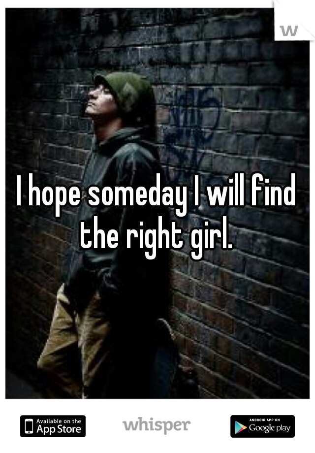 I hope someday I will find the right girl.