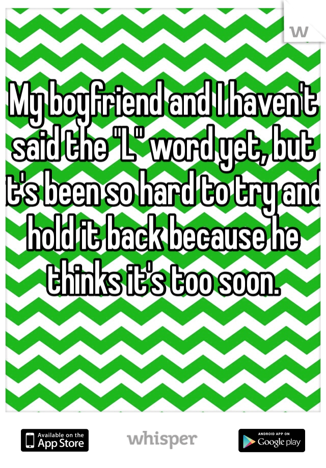 """My boyfriend and I haven't said the """"L"""" word yet, but it's been so hard to try and hold it back because he thinks it's too soon."""