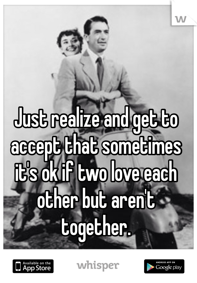 Just realize and get to accept that sometimes it's ok if two love each other but aren't together.