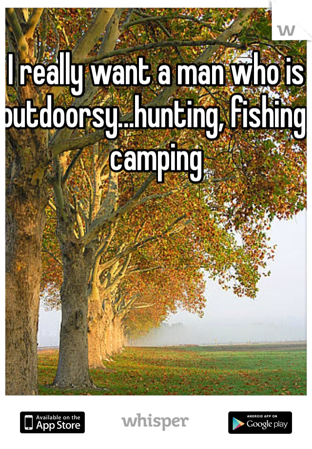 I really want a man who is outdoorsy...hunting, fishing, camping