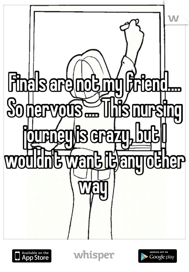 Finals are not my friend.... So nervous .... This nursing journey is crazy, but I wouldn't want it any other way