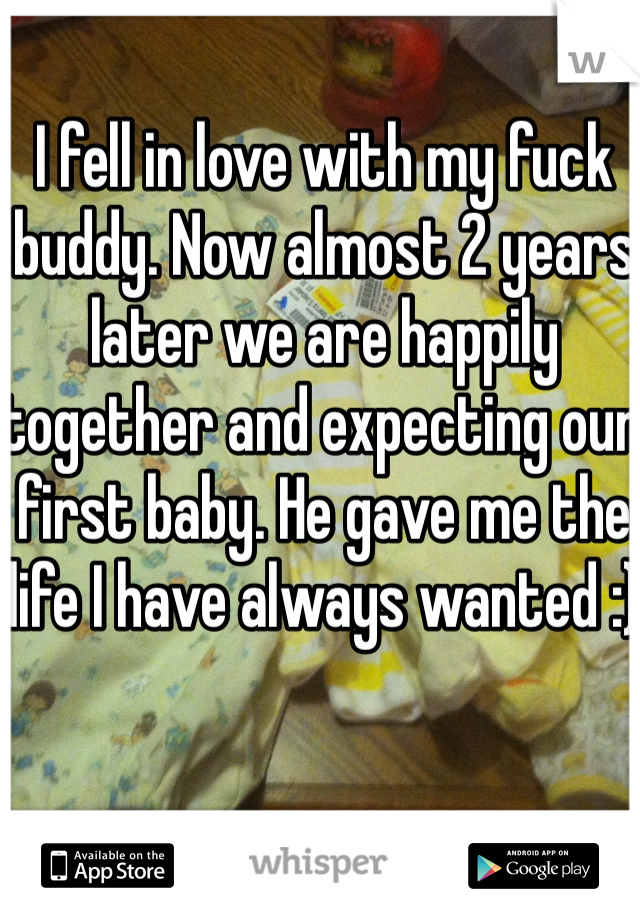 I fell in love with my fuck buddy. Now almost 2 years later we are happily together and expecting our first baby. He gave me the life I have always wanted :)